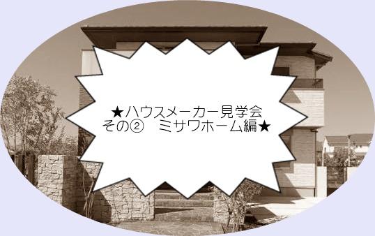 ★ハウスメーカー見学会 その② ミサワホーム編★