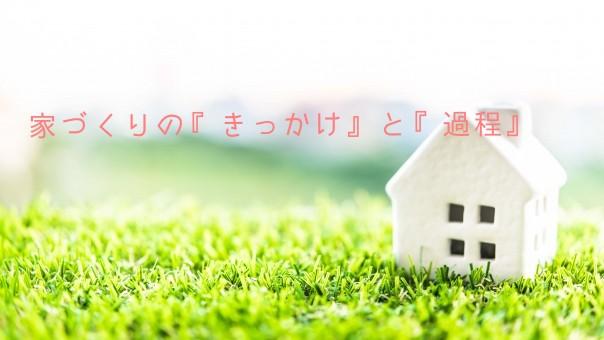 家づくりの『きっかけ』と『過程』