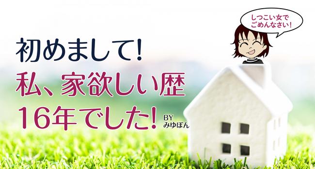 初めまして!私、家欲しい歴16年でした。小さくても一戸建てに住みたい