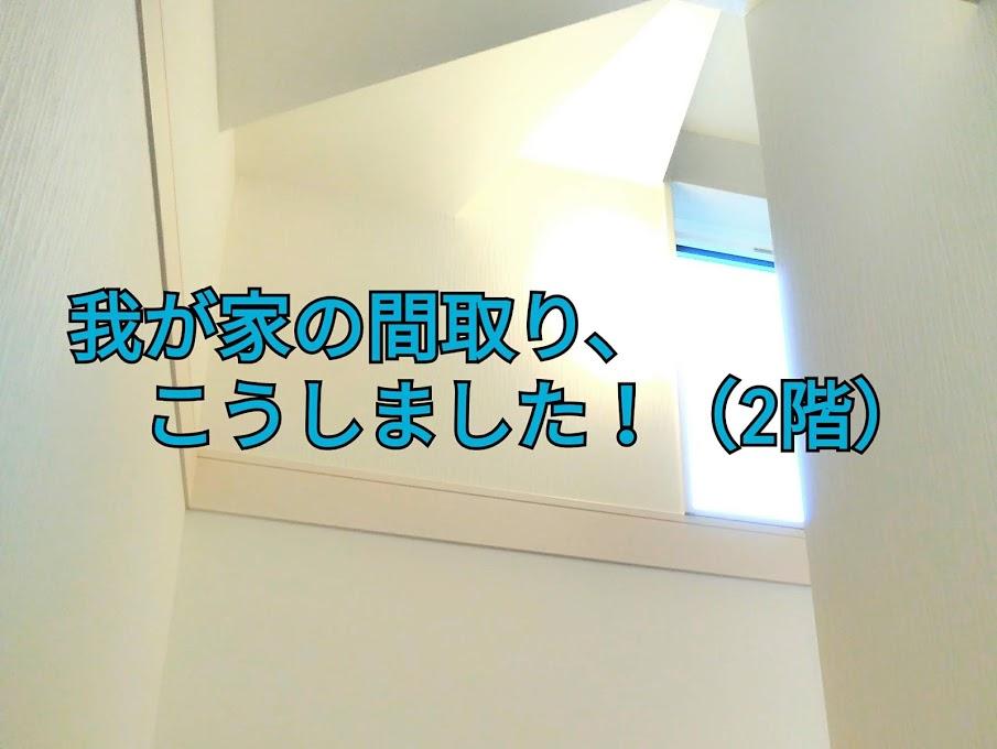 家づくりの流れ(6)我が家の間取り、こうしました!(2階)